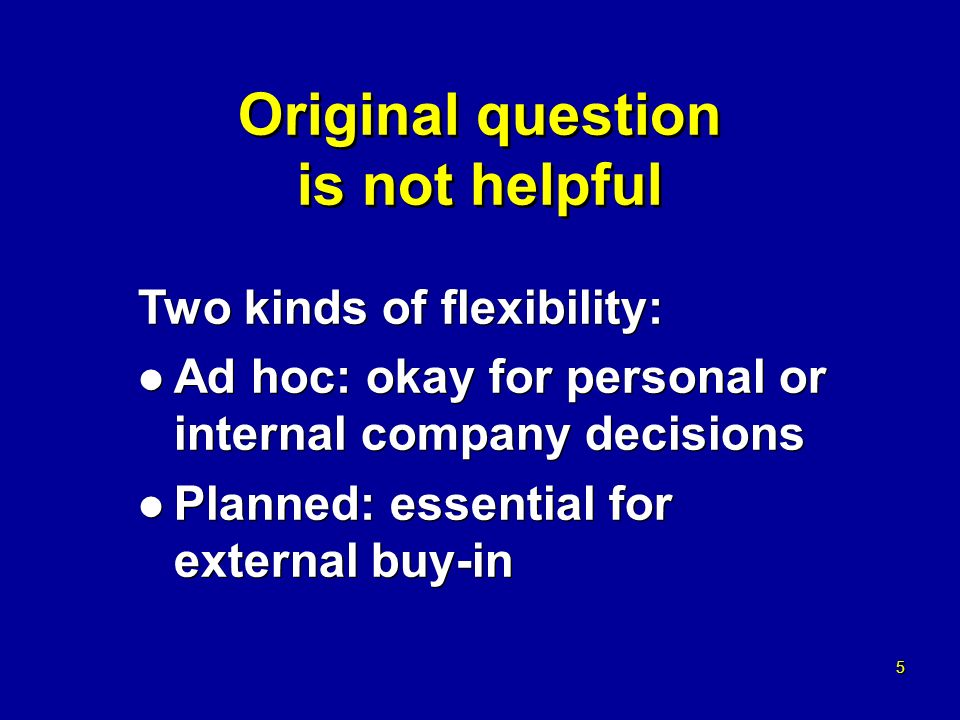 5 5 Original question is not helpful Two kinds of flexibility: l Ad hoc: okay for personal or internal company decisions l Planned: essential for external buy-in Two kinds of flexibility: l Ad hoc: okay for personal or internal company decisions l Planned: essential for external buy-in