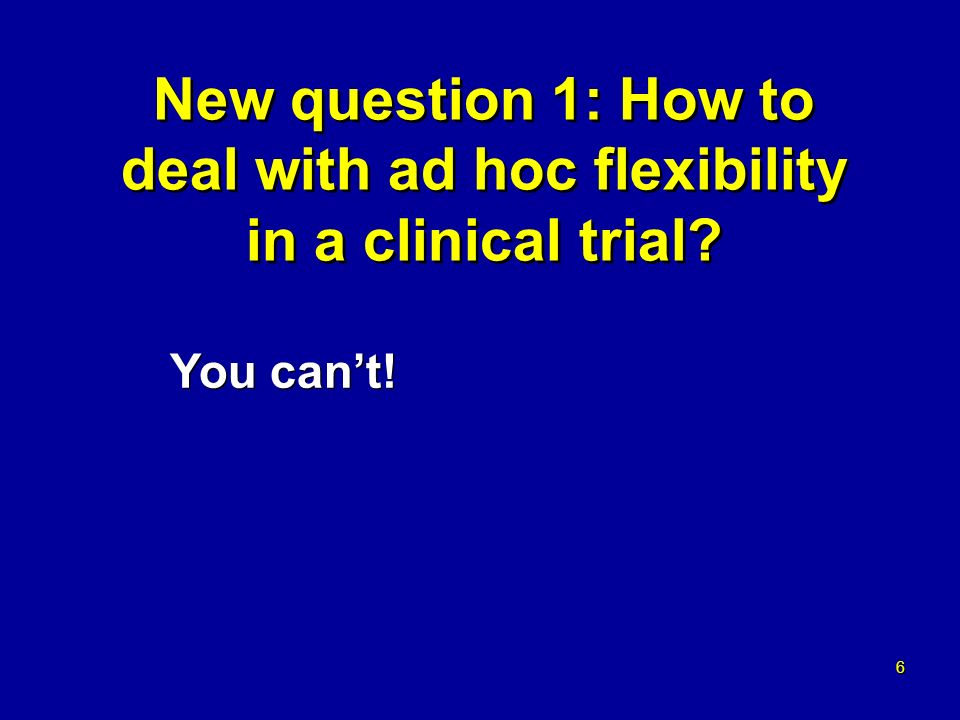 6 6 New question 1: How to deal with ad hoc flexibility in a clinical trial You cant!