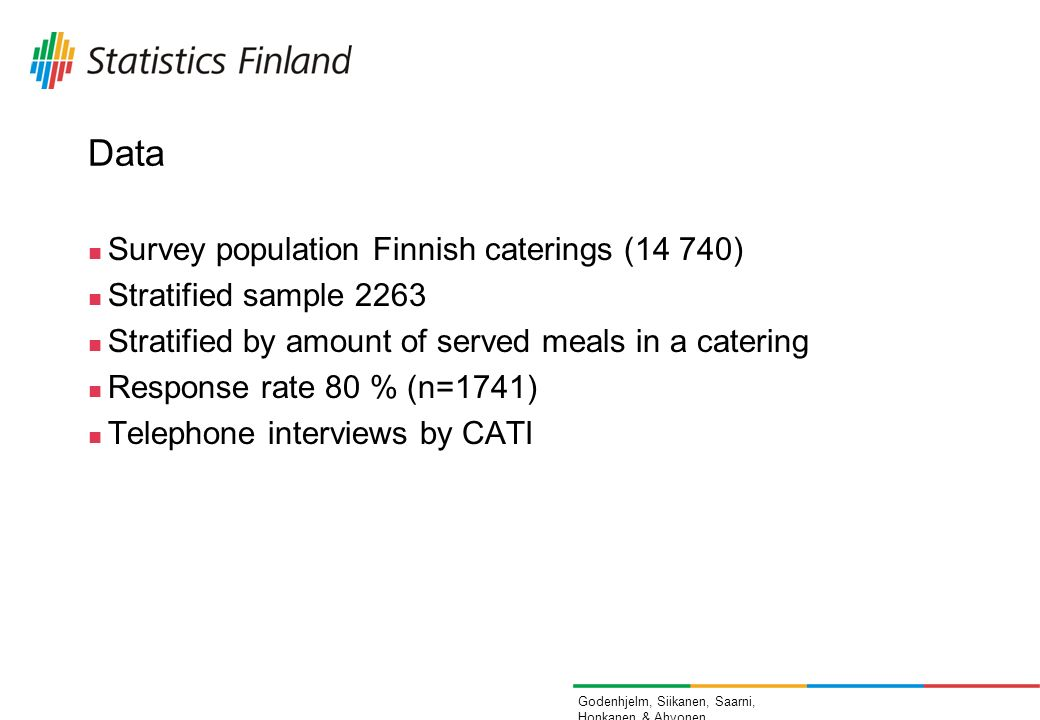 Godenhjelm, Siikanen, Saarni, Honkanen & Ahvonen Data Survey population Finnish caterings (14 740) Stratified sample 2263 Stratified by amount of served meals in a catering Response rate 80 % (n=1741) Telephone interviews by CATI