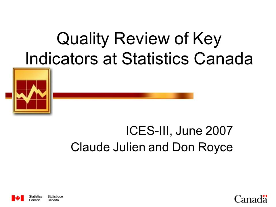 Quality Review of Key Indicators at Statistics Canada ICES-III, June 2007 Claude Julien and Don Royce