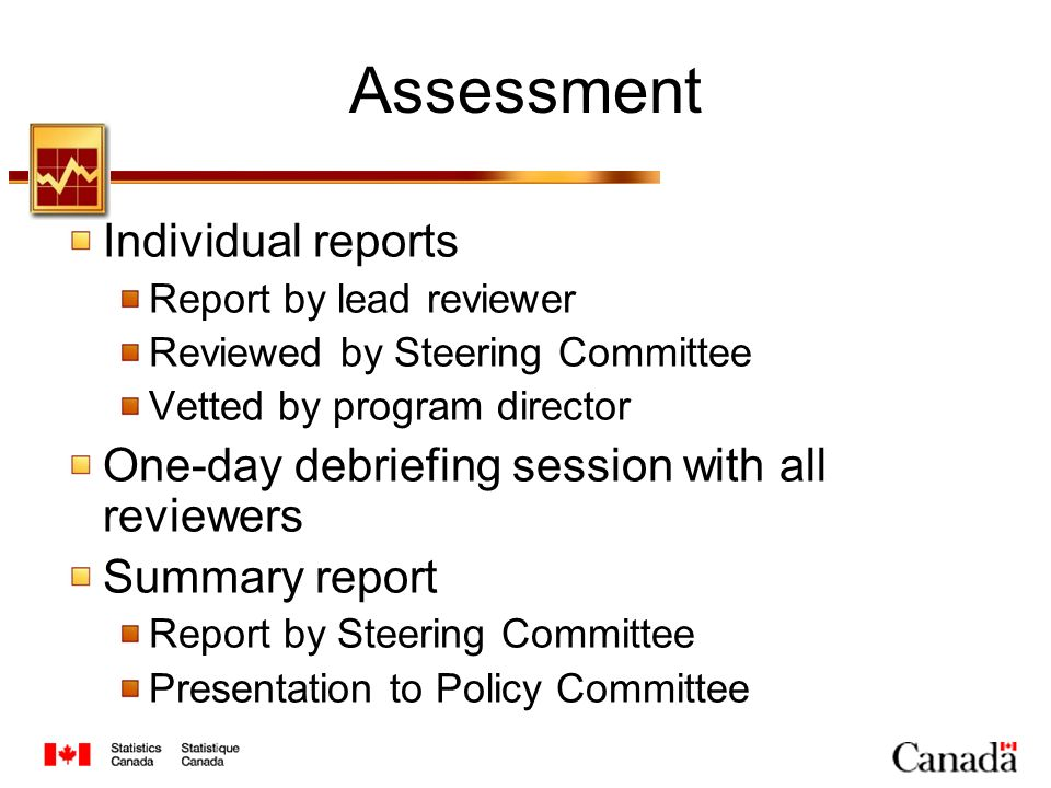 Assessment Individual reports Report by lead reviewer Reviewed by Steering Committee Vetted by program director One-day debriefing session with all reviewers Summary report Report by Steering Committee Presentation to Policy Committee