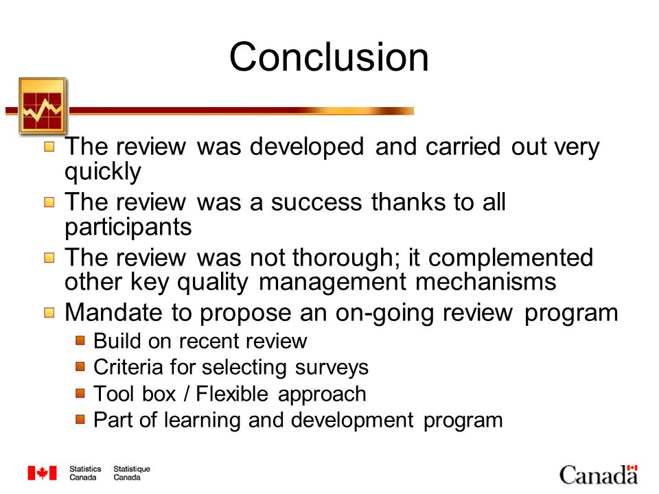 Conclusion The review was developed and carried out very quickly The review was a success thanks to all participants The review was not thorough; it complemented other key quality management mechanisms Mandate to propose an on-going review program Build on recent review Criteria for selecting surveys Tool box / Flexible approach Part of learning and development program