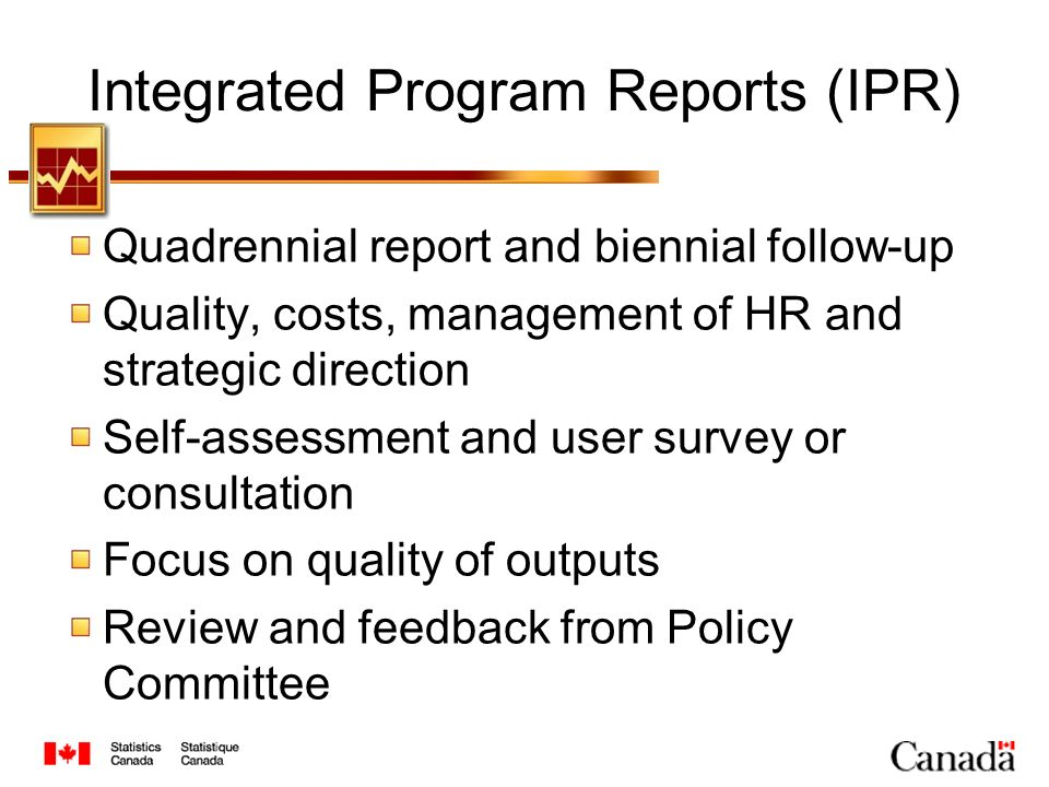 Integrated Program Reports (IPR) Quadrennial report and biennial follow-up Quality, costs, management of HR and strategic direction Self-assessment and user survey or consultation Focus on quality of outputs Review and feedback from Policy Committee