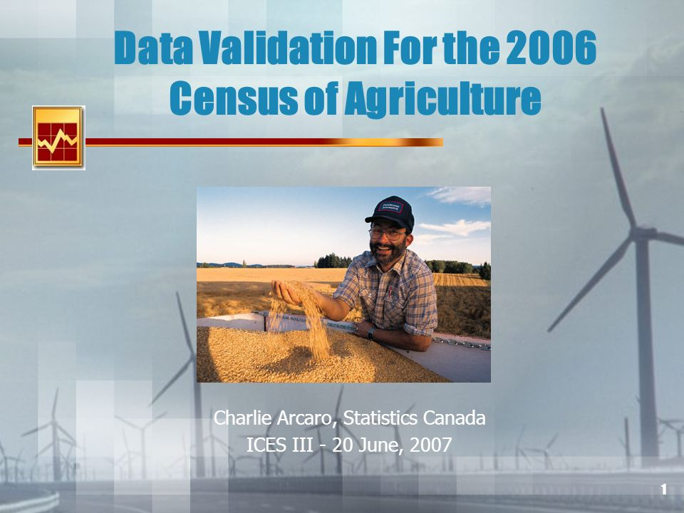 1 Data Validation For the 2006 Census of Agriculture Charlie Arcaro, Statistics Canada ICES III - 20 June, 2007