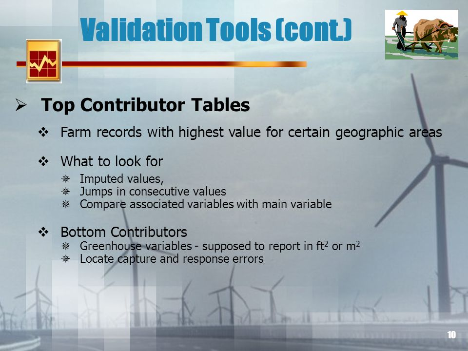 10 Validation Tools (cont.) Top Contributor Tables Farm records with highest value for certain geographic areas What to look for Imputed values, Jumps in consecutive values Compare associated variables with main variable Bottom Contributors Greenhouse variables - supposed to report in ft 2 or m 2 Locate capture and response errors