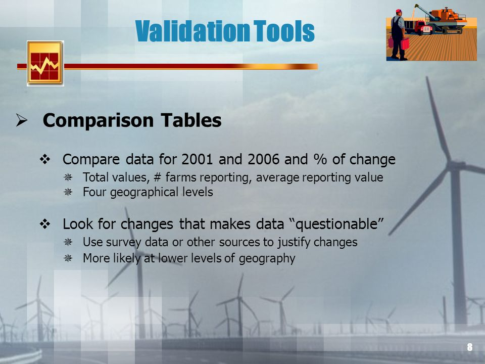8 Validation Tools Comparison Tables Compare data for 2001 and 2006 and % of change Total values, # farms reporting, average reporting value Four geographical levels Look for changes that makes data questionable Use survey data or other sources to justify changes More likely at lower levels of geography