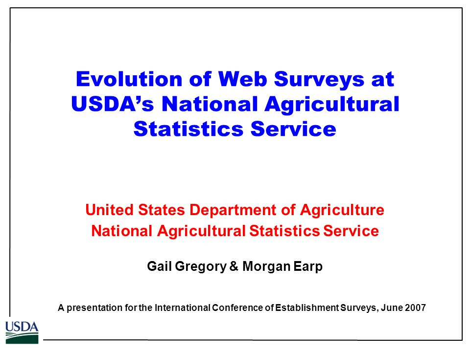Evolution of Web Surveys at USDAs National Agricultural Statistics Service United States Department of Agriculture National Agricultural Statistics Service Gail Gregory & Morgan Earp A presentation for the International Conference of Establishment Surveys, June 2007