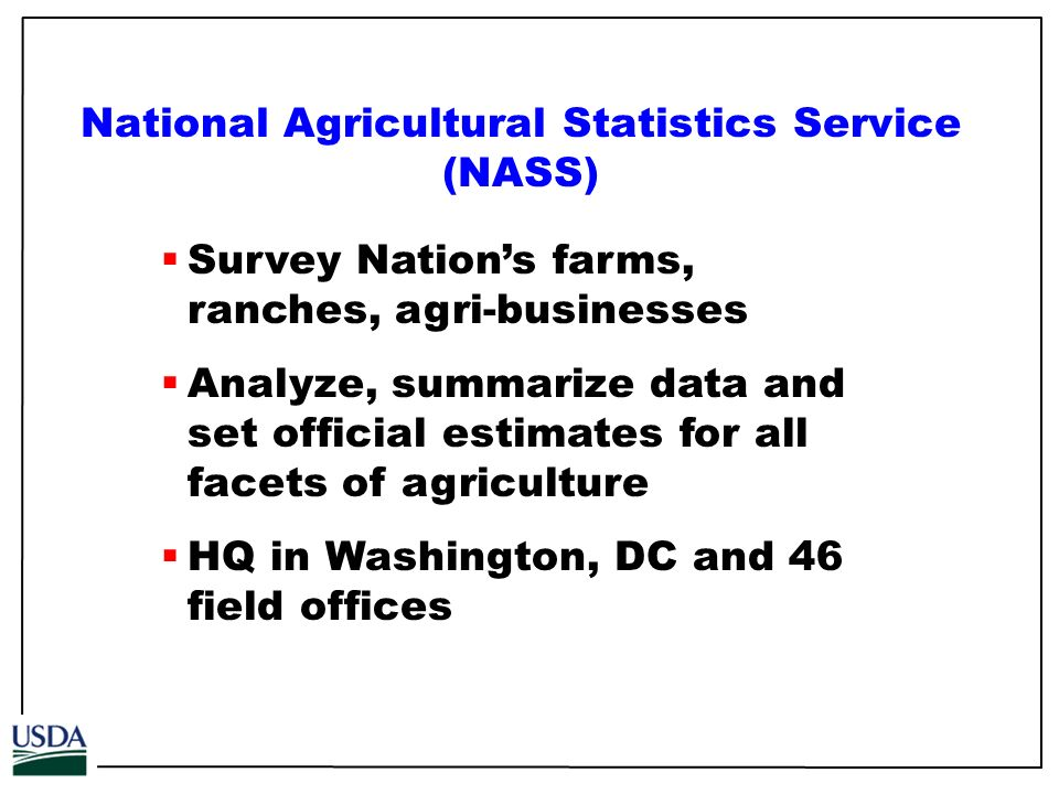 Survey Nations farms, ranches, agri-businesses Analyze, summarize data and set official estimates for all facets of agriculture HQ in Washington, DC and 46 field offices National Agricultural Statistics Service (NASS)