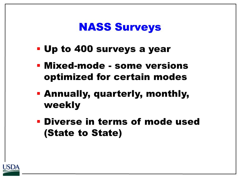 Up to 400 surveys a year Mixed-mode - some versions optimized for certain modes Annually, quarterly, monthly, weekly Diverse in terms of mode used (State to State) NASS Surveys