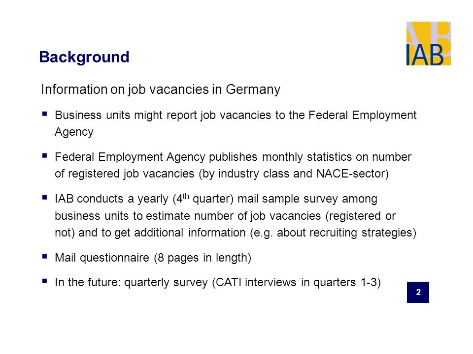 2 Background Information on job vacancies in Germany Business units might report job vacancies to the Federal Employment Agency Federal Employment Agency publishes monthly statistics on number of registered job vacancies (by industry class and NACE-sector) IAB conducts a yearly (4 th quarter) mail sample survey among business units to estimate number of job vacancies (registered or not) and to get additional information (e.g.