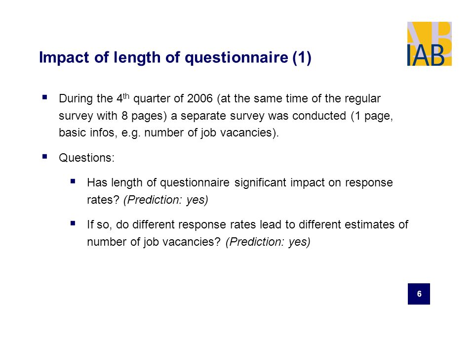 6 Impact of length of questionnaire (1) During the 4 th quarter of 2006 (at the same time of the regular survey with 8 pages) a separate survey was conducted (1 page, basic infos, e.g.