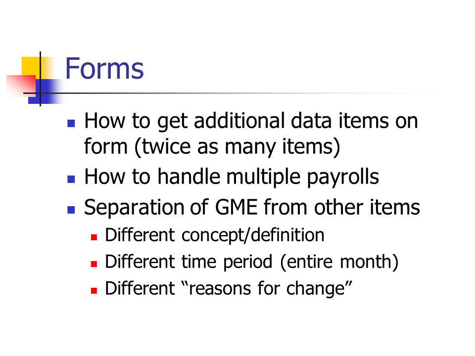 Forms How to get additional data items on form (twice as many items) How to handle multiple payrolls Separation of GME from other items Different concept/definition Different time period (entire month) Different reasons for change