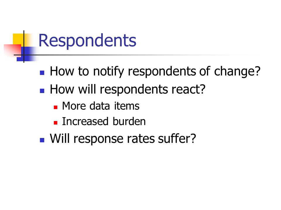 Respondents How to notify respondents of change. How will respondents react.