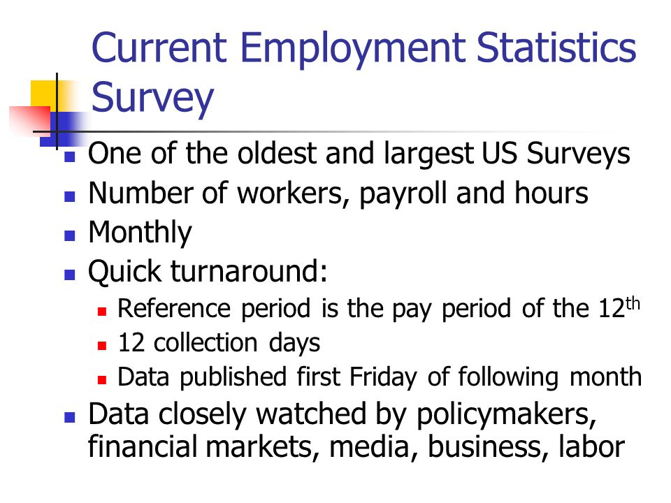 Current Employment Statistics Survey One of the oldest and largest US Surveys Number of workers, payroll and hours Monthly Quick turnaround: Reference period is the pay period of the 12 th 12 collection days Data published first Friday of following month Data closely watched by policymakers, financial markets, media, business, labor