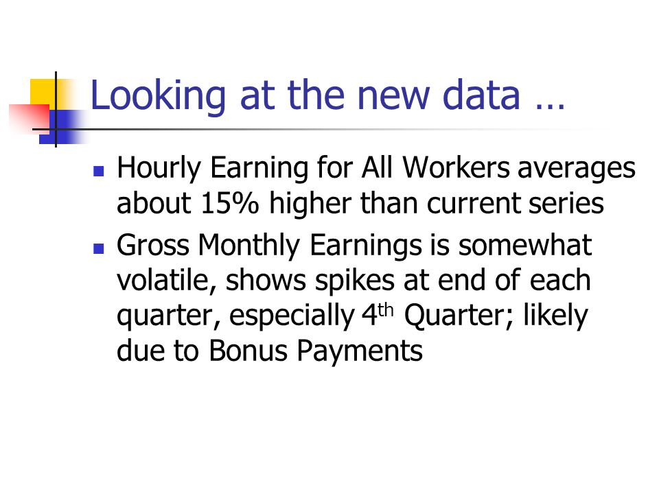 Looking at the new data … Hourly Earning for All Workers averages about 15% higher than current series Gross Monthly Earnings is somewhat volatile, shows spikes at end of each quarter, especially 4 th Quarter; likely due to Bonus Payments