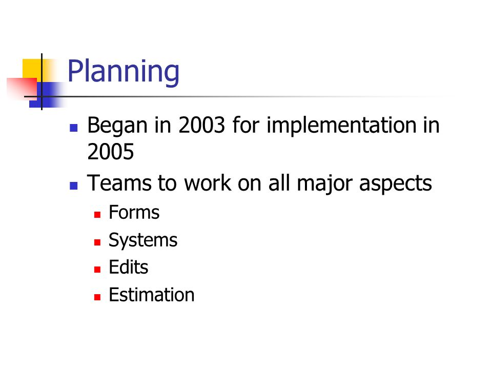 Planning Began in 2003 for implementation in 2005 Teams to work on all major aspects Forms Systems Edits Estimation