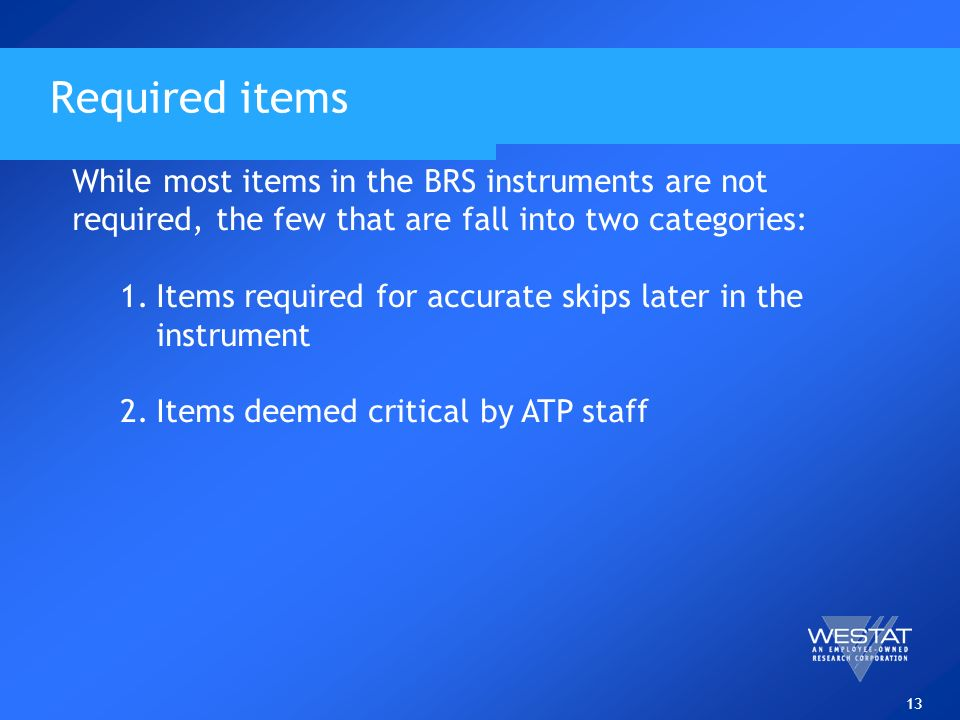 13 Required items While most items in the BRS instruments are not required, the few that are fall into two categories: 1.Items required for accurate skips later in the instrument 2.Items deemed critical by ATP staff