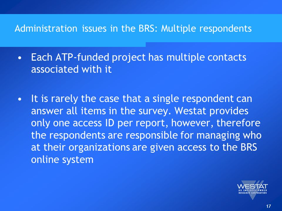 17 Administration issues in the BRS: Multiple respondents Each ATP-funded project has multiple contacts associated with it It is rarely the case that a single respondent can answer all items in the survey.
