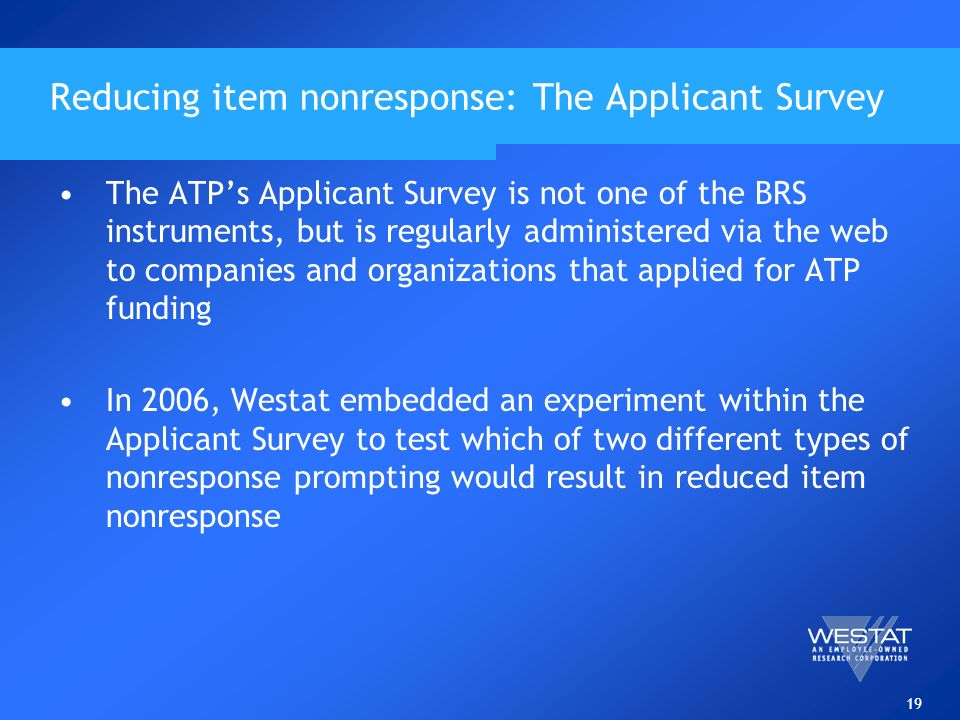 19 Reducing item nonresponse: The Applicant Survey The ATPs Applicant Survey is not one of the BRS instruments, but is regularly administered via the web to companies and organizations that applied for ATP funding In 2006, Westat embedded an experiment within the Applicant Survey to test which of two different types of nonresponse prompting would result in reduced item nonresponse