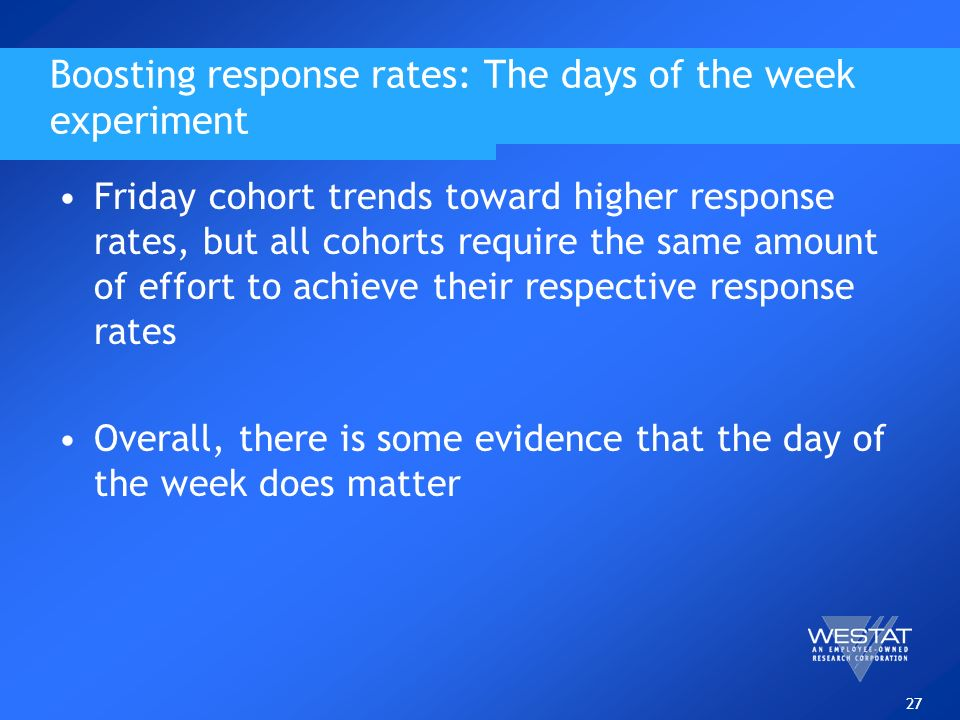 27 Boosting response rates: The days of the week experiment Friday cohort trends toward higher response rates, but all cohorts require the same amount of effort to achieve their respective response rates Overall, there is some evidence that the day of the week does matter
