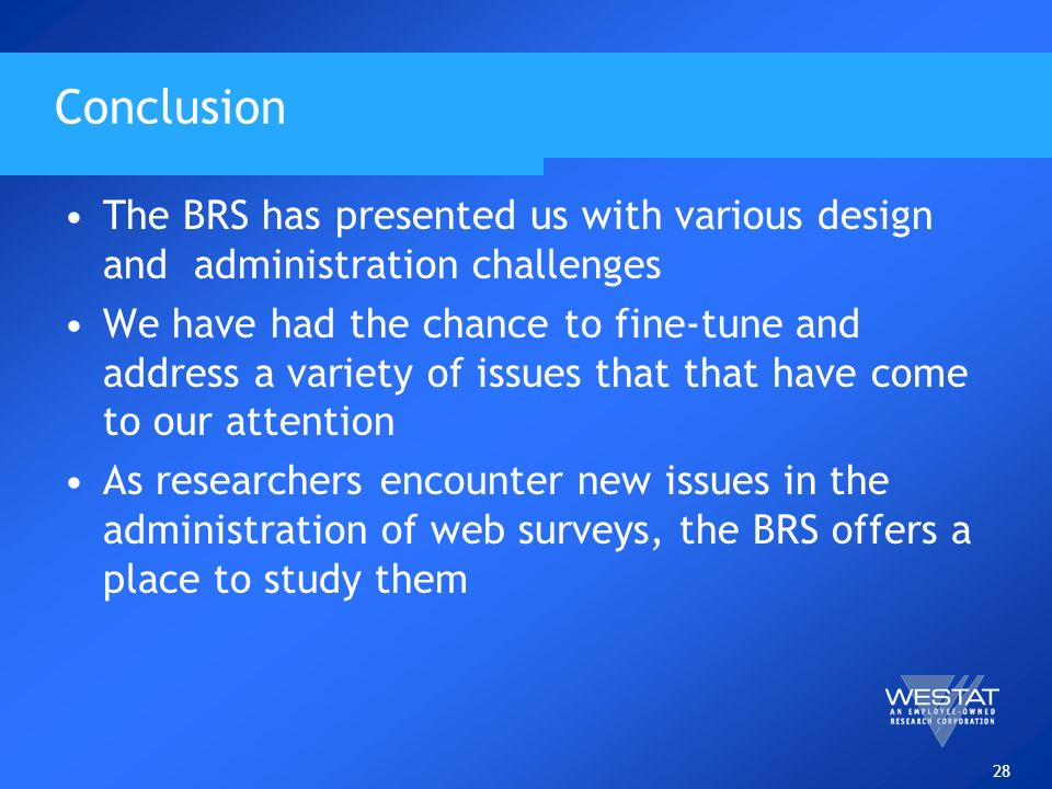 28 Conclusion The BRS has presented us with various design and administration challenges We have had the chance to fine-tune and address a variety of issues that that have come to our attention As researchers encounter new issues in the administration of web surveys, the BRS offers a place to study them
