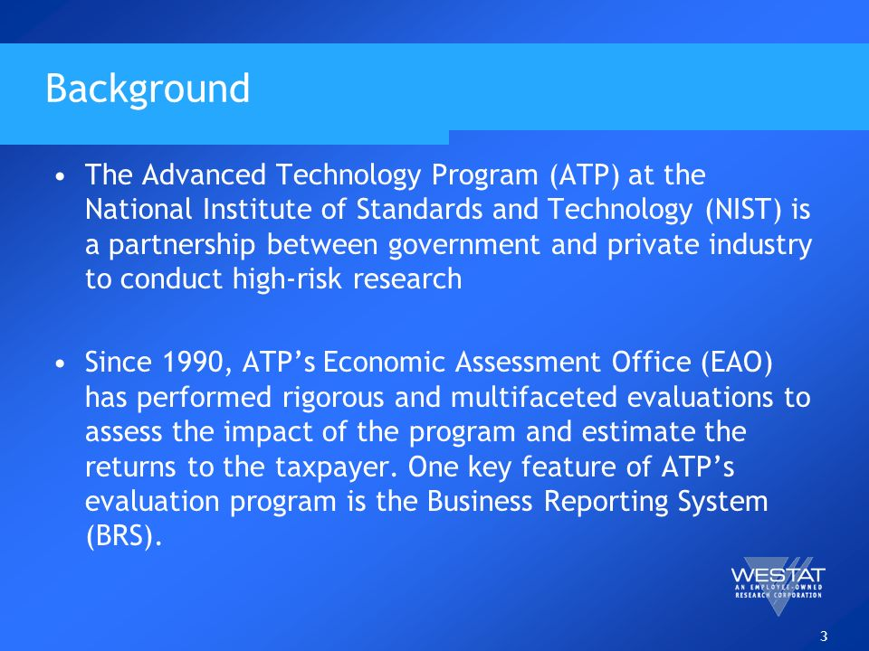 3 Background The Advanced Technology Program (ATP) at the National Institute of Standards and Technology (NIST) is a partnership between government and private industry to conduct high-risk research Since 1990, ATPs Economic Assessment Office (EAO) has performed rigorous and multifaceted evaluations to assess the impact of the program and estimate the returns to the taxpayer.