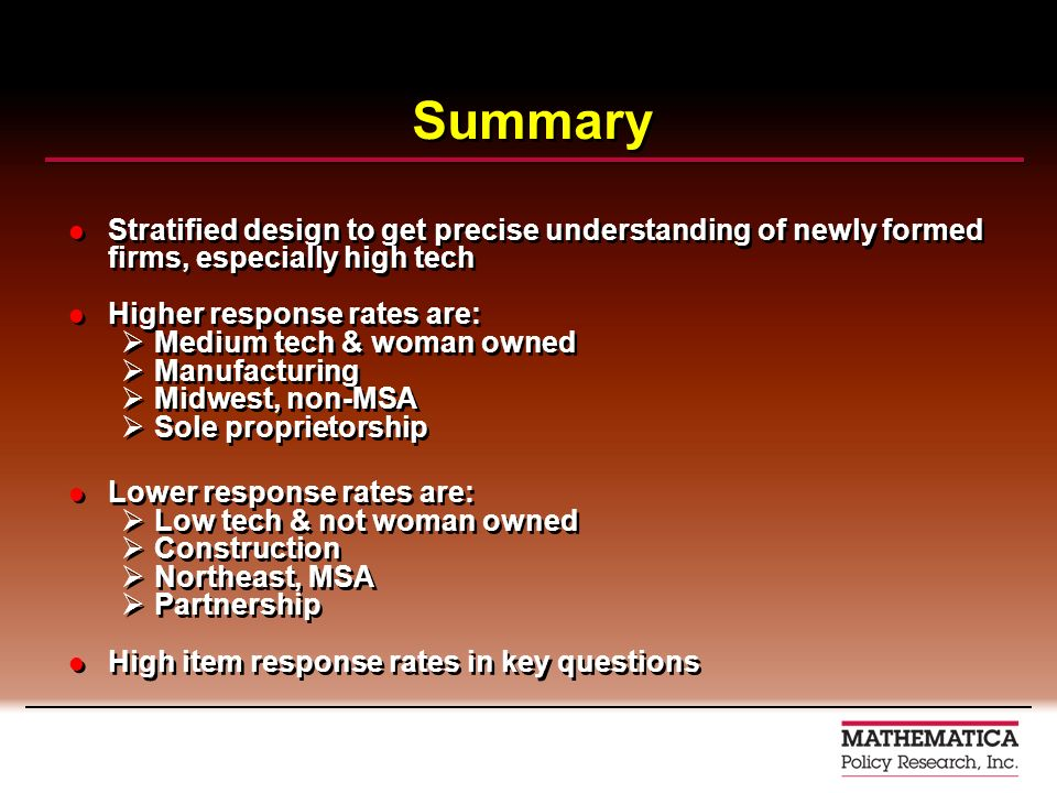 Summary Stratified design to get precise understanding of newly formed firms, especially high tech Higher response rates are: Medium tech & woman owned Manufacturing Midwest, non-MSA Sole proprietorship Lower response rates are: Low tech & not woman owned Construction Northeast, MSA Partnership High item response rates in key questions Stratified design to get precise understanding of newly formed firms, especially high tech Higher response rates are: Medium tech & woman owned Manufacturing Midwest, non-MSA Sole proprietorship Lower response rates are: Low tech & not woman owned Construction Northeast, MSA Partnership High item response rates in key questions