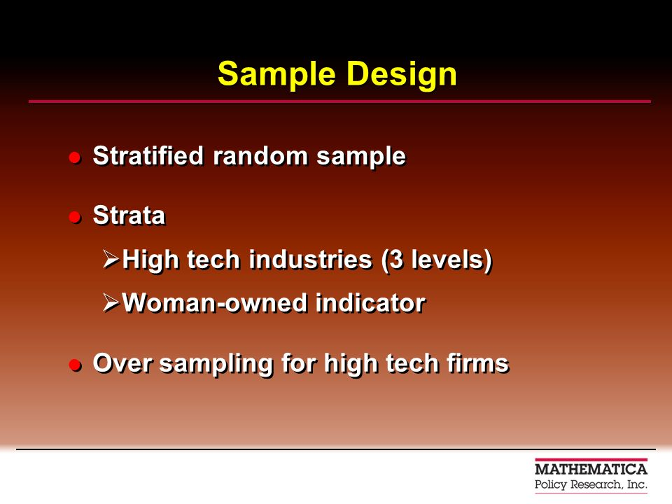 Sample Design Stratified random sample Strata High tech industries (3 levels) Woman-owned indicator Over sampling for high tech firms Stratified random sample Strata High tech industries (3 levels) Woman-owned indicator Over sampling for high tech firms