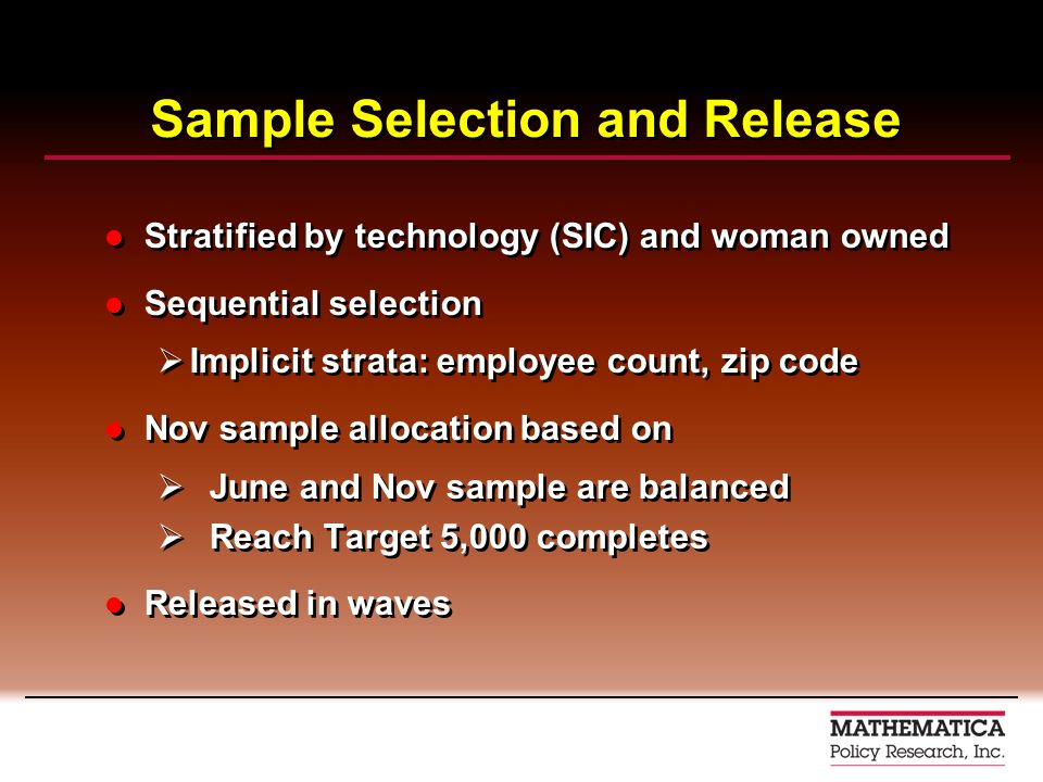 Sample Selection and Release Stratified by technology (SIC) and woman owned Sequential selection Implicit strata: employee count, zip code Nov sample allocation based on June and Nov sample are balanced Reach Target 5,000 completes Released in waves Stratified by technology (SIC) and woman owned Sequential selection Implicit strata: employee count, zip code Nov sample allocation based on June and Nov sample are balanced Reach Target 5,000 completes Released in waves