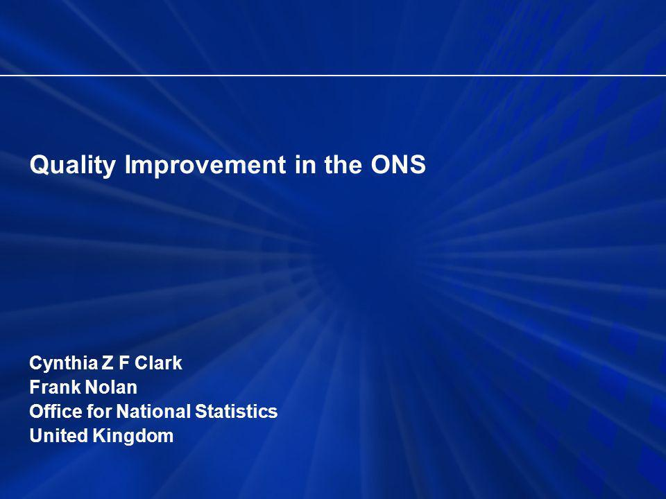 Quality Improvement in the ONS Cynthia Z F Clark Frank Nolan Office for National Statistics United Kingdom