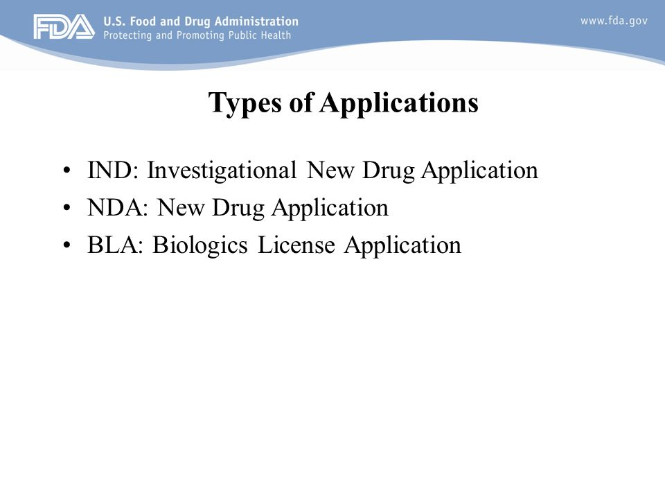 10 Types of Applications IND: Investigational New Drug Application NDA: New Drug Application BLA: Biologics License Application