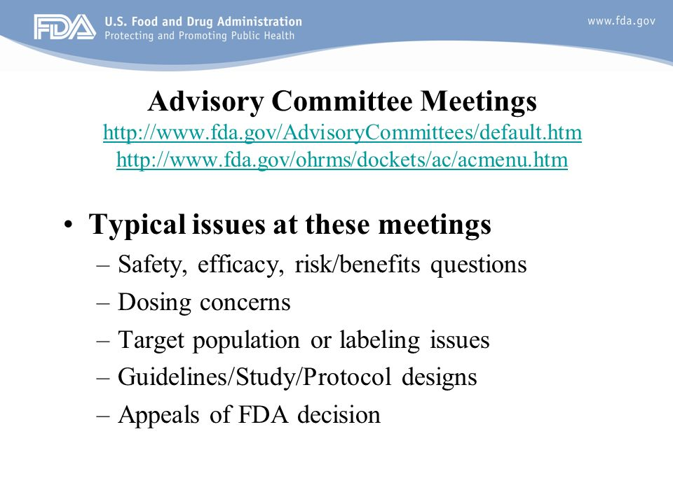12 Advisory Committee Meetings http://www.fda.gov/AdvisoryCommittees/default.htm http://www.fda.gov/ohrms/dockets/ac/acmenu.htm http://www.fda.gov/AdvisoryCommittees/default.htm http://www.fda.gov/ohrms/dockets/ac/acmenu.htm Typical issues at these meetings –Safety, efficacy, risk/benefits questions –Dosing concerns –Target population or labeling issues –Guidelines/Study/Protocol designs –Appeals of FDA decision