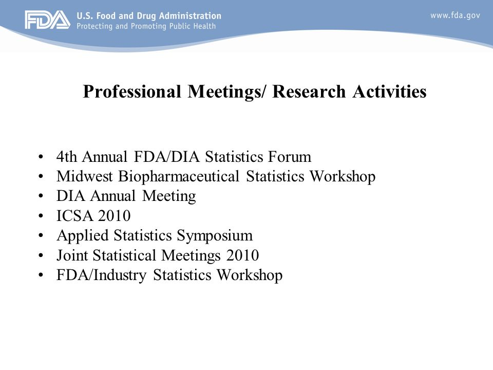18 Professional Meetings/ Research Activities 4th Annual FDA/DIA Statistics Forum Midwest Biopharmaceutical Statistics Workshop DIA Annual Meeting ICSA 2010 Applied Statistics Symposium Joint Statistical Meetings 2010 FDA/Industry Statistics Workshop