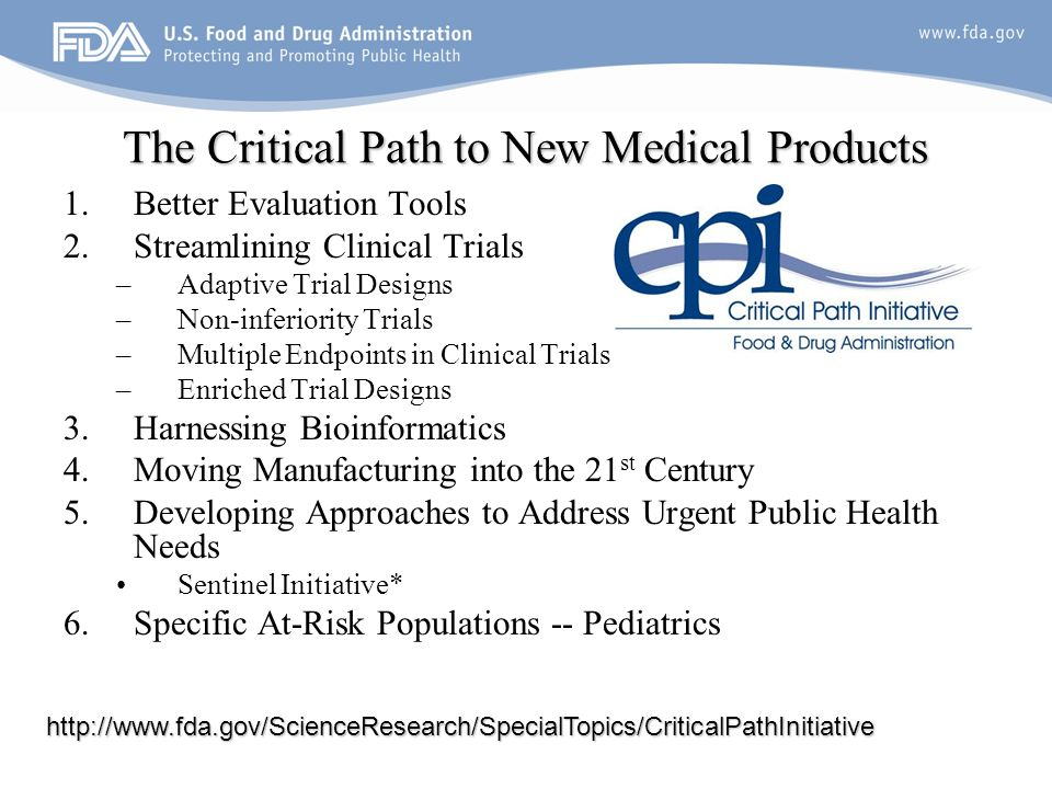19 The Critical Path to New Medical Products 1.Better Evaluation Tools 2.Streamlining Clinical Trials –Adaptive Trial Designs –Non-inferiority Trials –Multiple Endpoints in Clinical Trials –Enriched Trial Designs 3.Harnessing Bioinformatics 4.Moving Manufacturing into the 21 st Century 5.Developing Approaches to Address Urgent Public Health Needs Sentinel Initiative* 6.Specific At-Risk Populations -- Pediatrics http://www.fda.gov/ScienceResearch/SpecialTopics/CriticalPathInitiative
