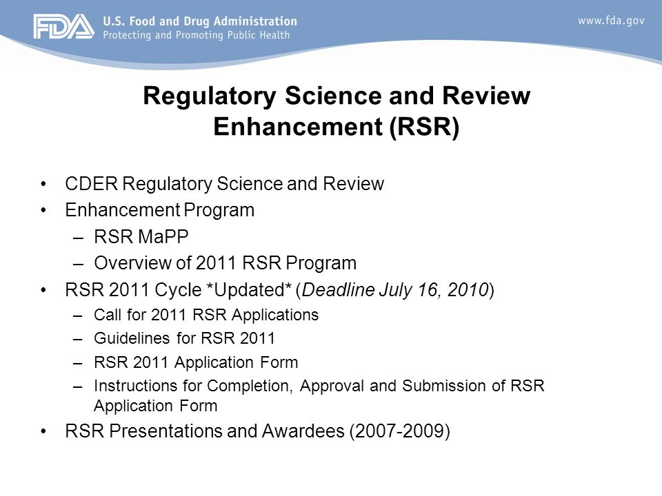 20 Regulatory Science and Review Enhancement (RSR) CDER Regulatory Science and Review Enhancement Program –RSR MaPP –Overview of 2011 RSR Program RSR 2011 Cycle *Updated* (Deadline July 16, 2010) –Call for 2011 RSR Applications –Guidelines for RSR 2011 –RSR 2011 Application Form –Instructions for Completion, Approval and Submission of RSR Application Form RSR Presentations and Awardees (2007-2009)
