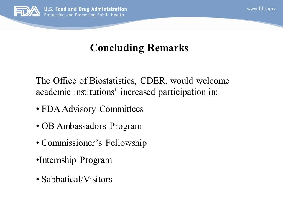 25 Concluding Remarks The Office of Biostatistics, CDER, would welcome academic institutions increased participation in: FDA Advisory Committees OB Ambassadors Program Commissioners Fellowship Internship Program Sabbatical/Visitors