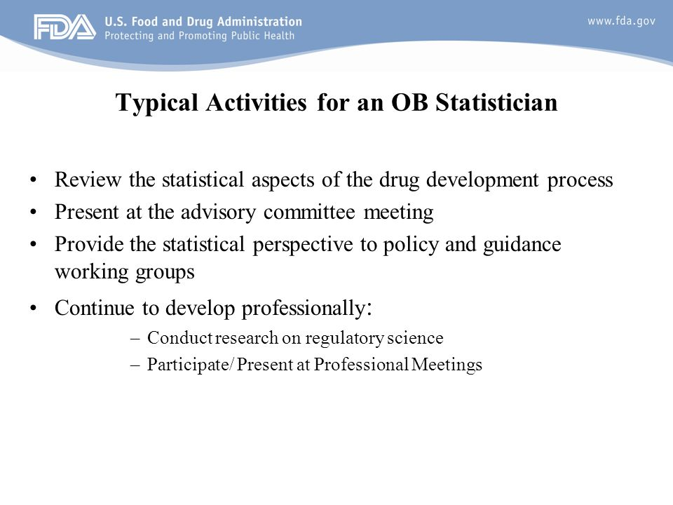 7 Typical Activities for an OB Statistician Review the statistical aspects of the drug development process Present at the advisory committee meeting Provide the statistical perspective to policy and guidance working groups Continue to develop professionally : –Conduct research on regulatory science –Participate/ Present at Professional Meetings