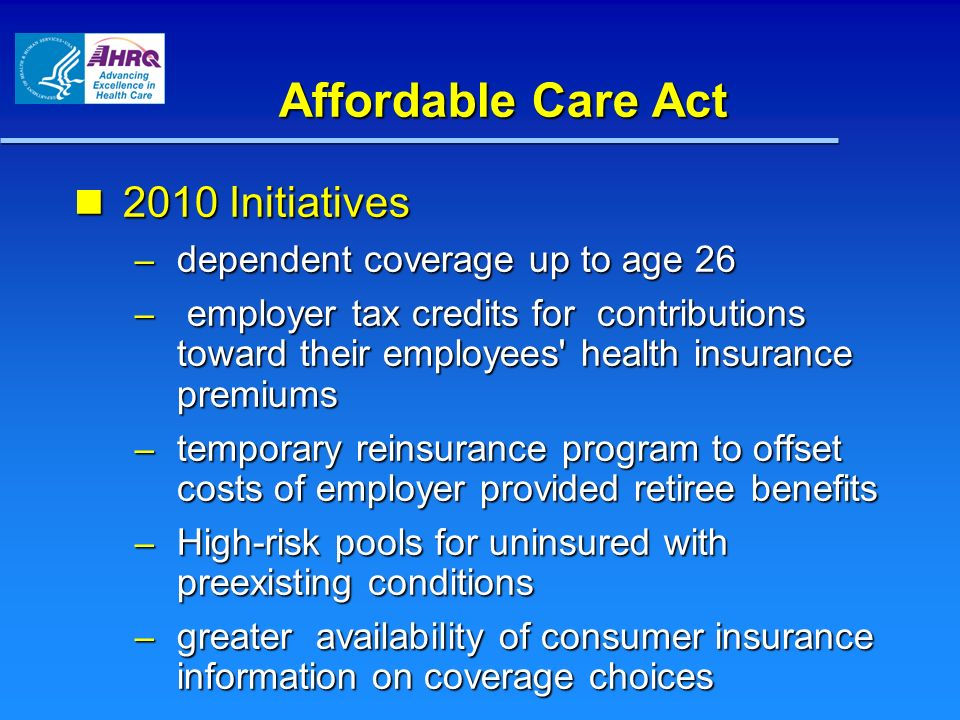 Affordable Care Act 2010 Initiatives 2010 Initiatives – dependent coverage up to age 26 – employer tax credits for contributions toward their employees health insurance premiums – temporary reinsurance program to offset costs of employer provided retiree benefits – High-risk pools for uninsured with preexisting conditions – greater availability of consumer insurance information on coverage choices