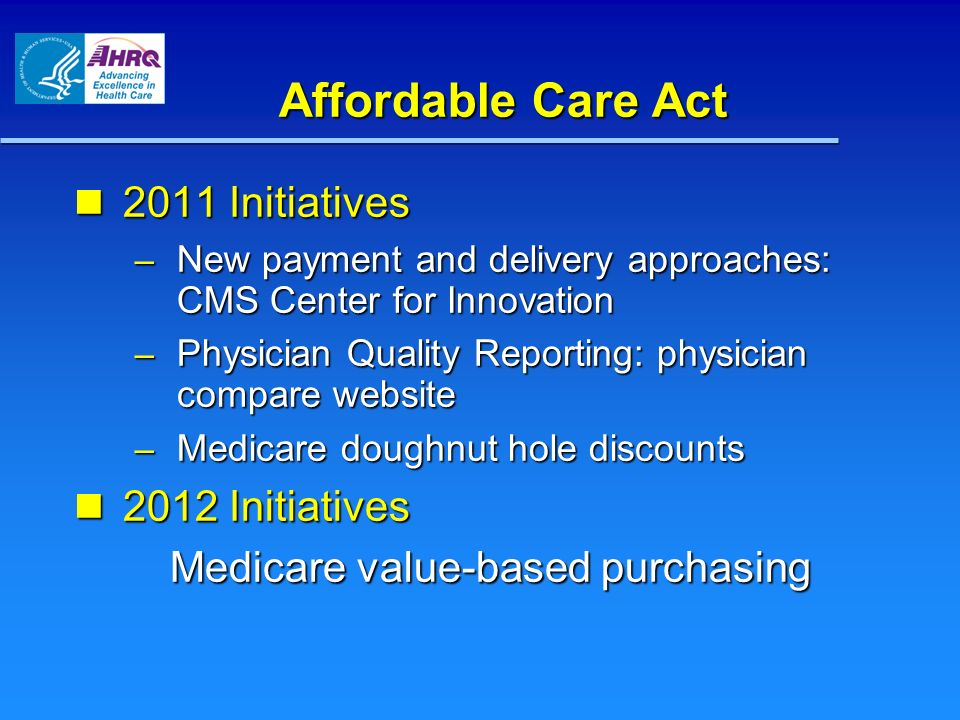 Affordable Care Act 2011 Initiatives 2011 Initiatives – New payment and delivery approaches: CMS Center for Innovation – Physician Quality Reporting: physician compare website – Medicare doughnut hole discounts 2012 Initiatives 2012 Initiatives Medicare value-based purchasing