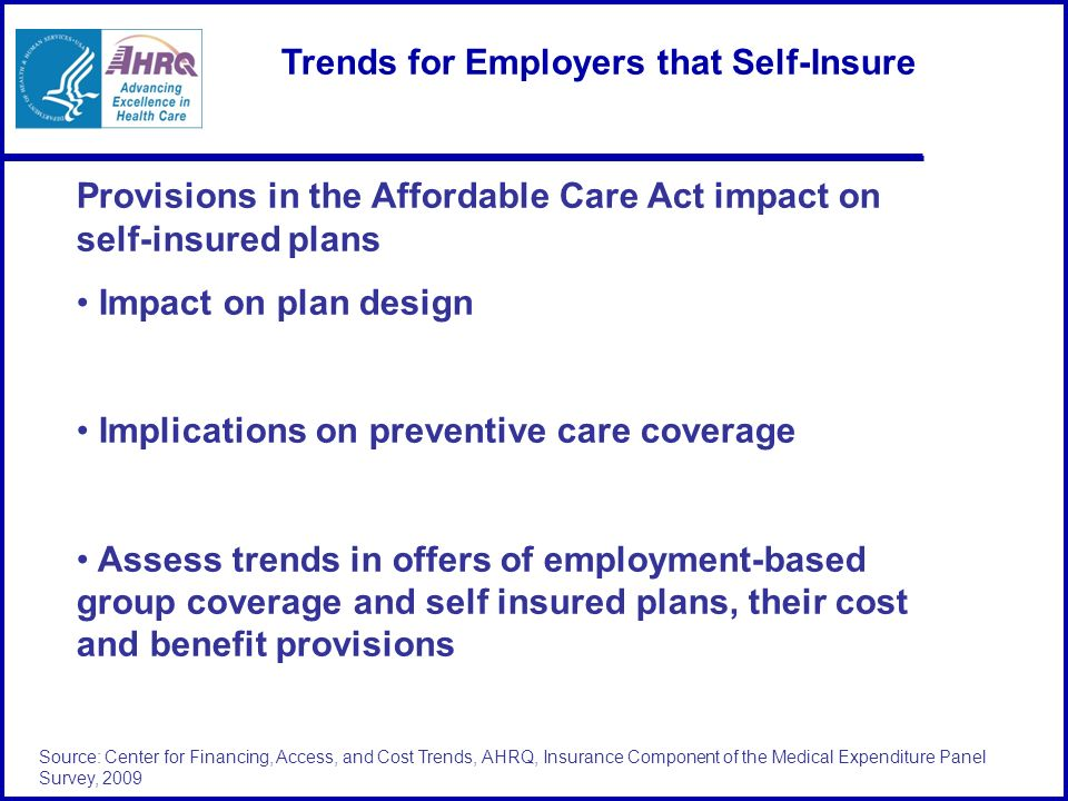 Source: Center for Financing, Access, and Cost Trends, AHRQ, Insurance Component of the Medical Expenditure Panel Survey, 2009 Trends for Employers that Self-Insure Provisions in the Affordable Care Act impact on self-insured plans Impact on plan design Implications on preventive care coverage Assess trends in offers of employment-based group coverage and self insured plans, their cost and benefit provisions