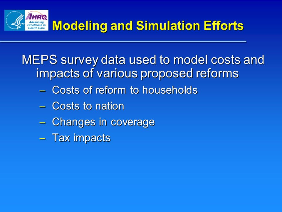 Modeling and Simulation Efforts MEPS survey data used to model costs and impacts of various proposed reforms – Costs of reform to households – Costs to nation – Changes in coverage – Tax impacts