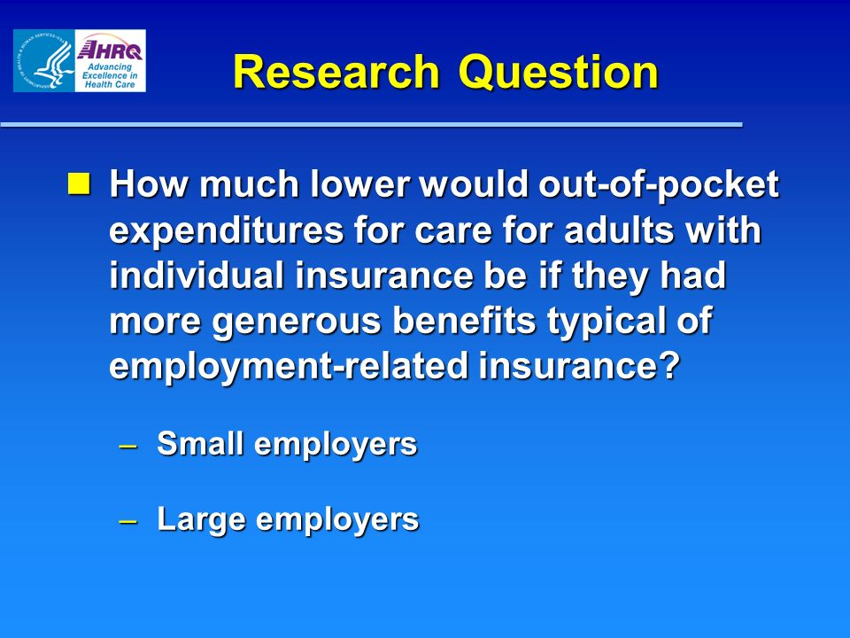 Research Question How much lower would out-of-pocket expenditures for care for adults with individual insurance be if they had more generous benefits typical of employment-related insurance.