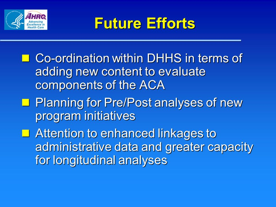 Future Efforts Co-ordination within DHHS in terms of adding new content to evaluate components of the ACA Co-ordination within DHHS in terms of adding new content to evaluate components of the ACA Planning for Pre/Post analyses of new program initiatives Planning for Pre/Post analyses of new program initiatives Attention to enhanced linkages to administrative data and greater capacity for longitudinal analyses Attention to enhanced linkages to administrative data and greater capacity for longitudinal analyses