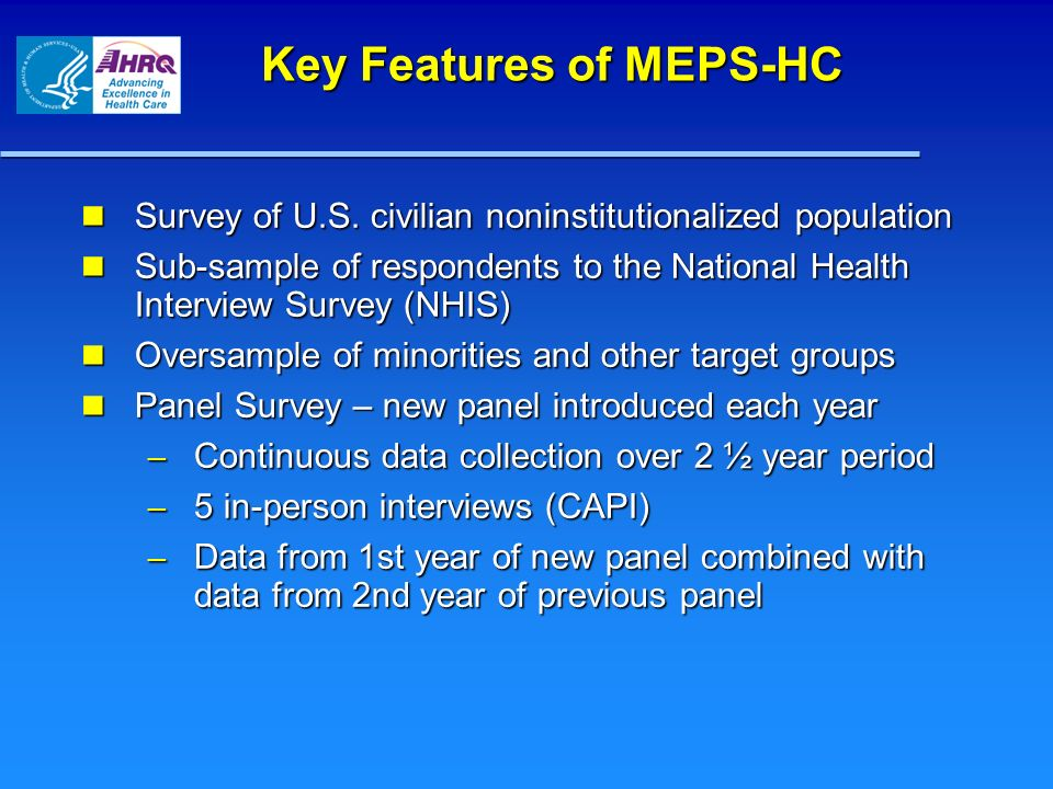 Key Features of MEPS-HC Survey of U.S. civilian noninstitutionalized population Survey of U.S.
