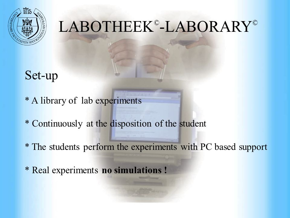 Commercial Engineering at UFSIA LABOTHEEK © -LABORARY © Set-up * A library of lab experiments * Continuously at the disposition of the student * The students perform the experiments with PC based support * Real experiments no simulations !