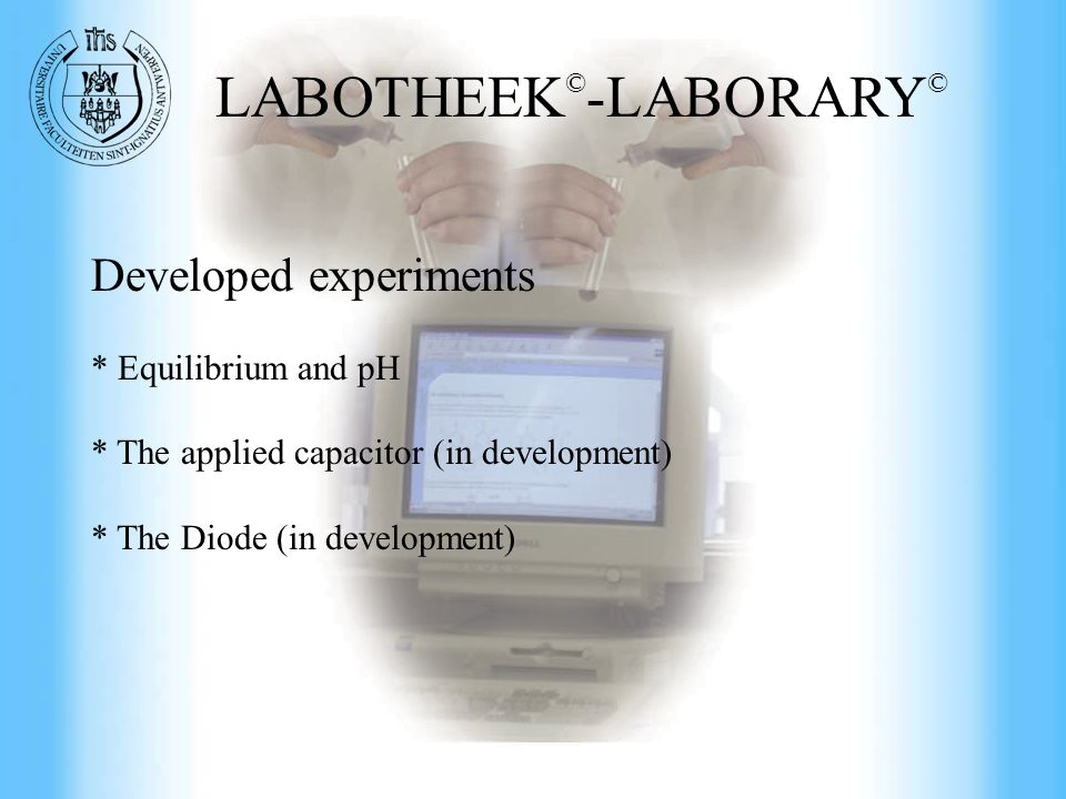 Commercial Engineering at UFSIA Developed experiments * Equilibrium and pH * The applied capacitor (in development) * The Diode (in development) LABOTHEEK © -LABORARY ©