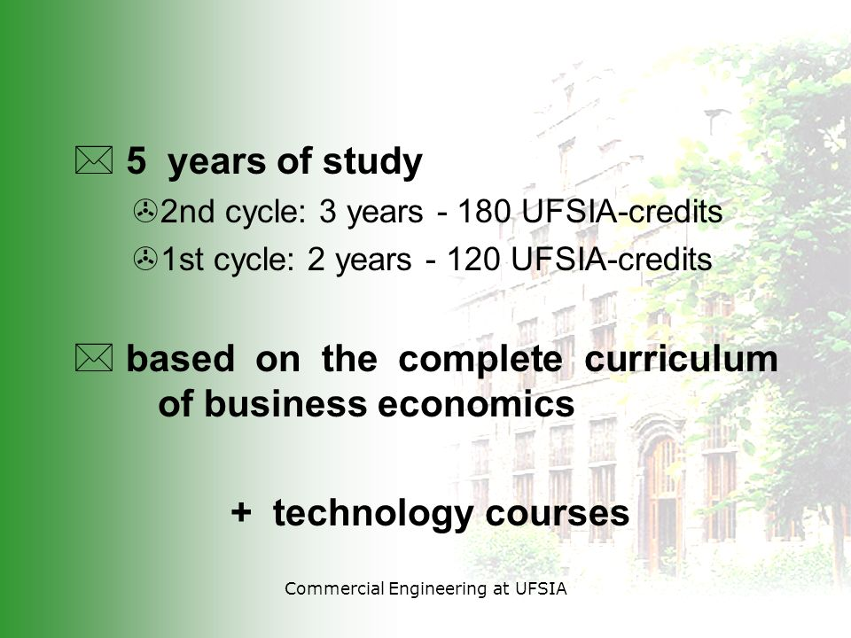 * 5 years of study >2nd cycle: 3 years - 180 UFSIA-credits >1st cycle: 2 years - 120 UFSIA-credits * based on the complete curriculum of business economics + technology courses
