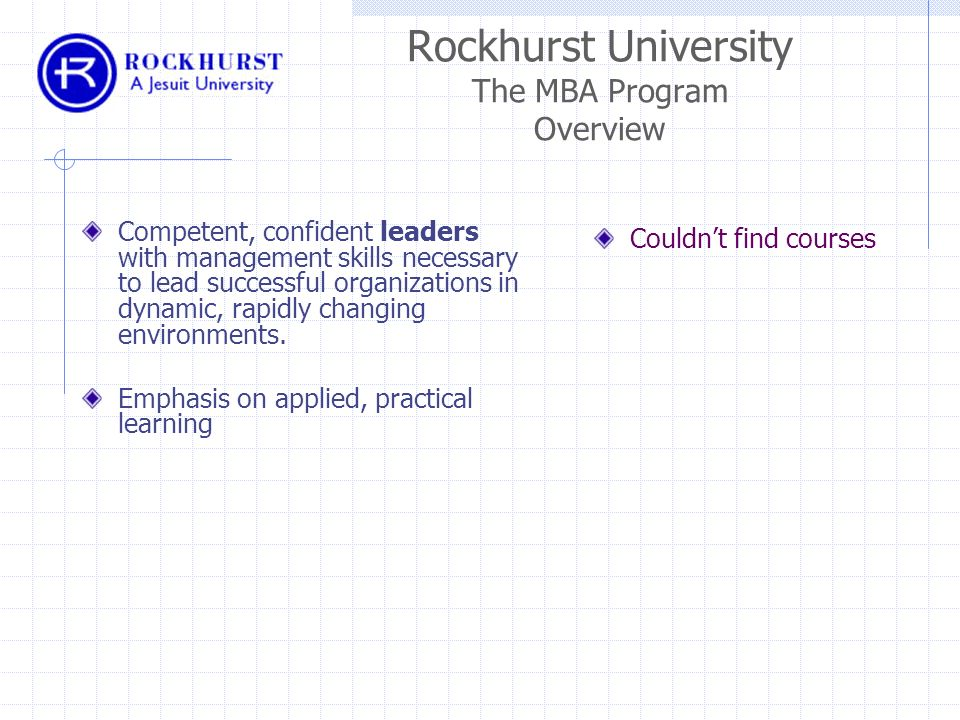 Rockhurst University The MBA Program Overview Competent, confident leaders with management skills necessary to lead successful organizations in dynamic, rapidly changing environments.