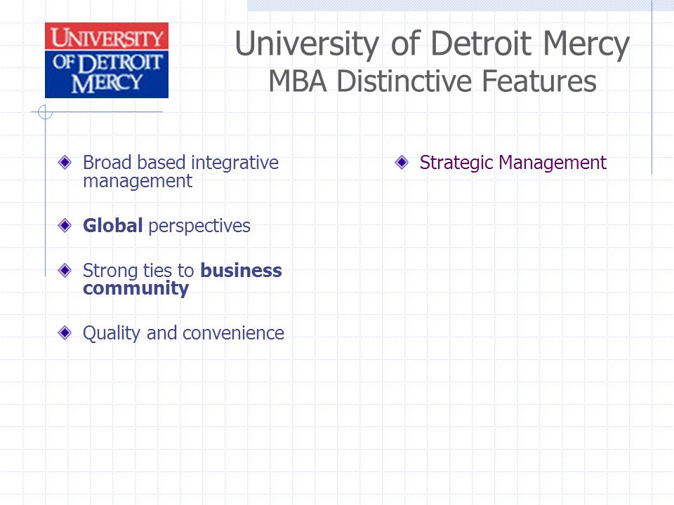 University of Detroit Mercy MBA Distinctive Features Broad based integrative management Global perspectives Strong ties to business community Quality and convenience Strategic Management