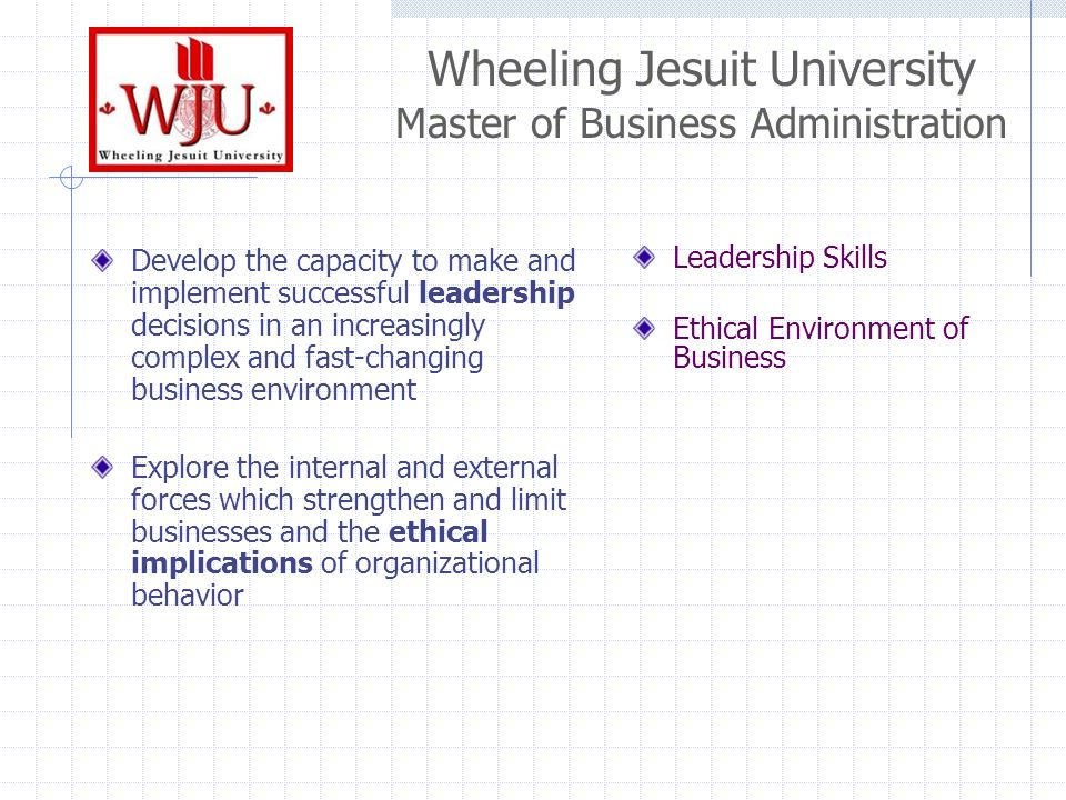 Wheeling Jesuit University Master of Business Administration Develop the capacity to make and implement successful leadership decisions in an increasingly complex and fast-changing business environment Explore the internal and external forces which strengthen and limit businesses and the ethical implications of organizational behavior Leadership Skills Ethical Environment of Business